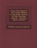 From the Gospel to the Creeds: Studies in the Early History of the Christian Church - Primary Source Edition
