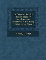 A Second Anglo-Saxon Reader: Archaic and Dialectal - Primary Source Edition