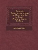Concrete Construction About the Home and On the Farm - Primary Source Edition