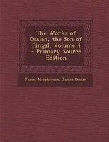 The Works of Ossian, the Son of Fingal, Volume 4 - Primary Source Edition