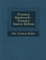 Primary Handwork - Primary Source Edition