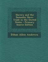 Slavery and the Domestic Slave-Trade in the United States - Primary Source Edition