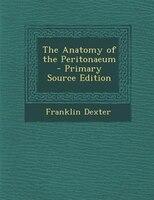 The Anatomy of the Peritonaeum - Primary Source Edition