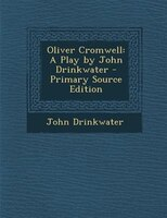 Oliver Cromwell: A Play by John Drinkwater - Primary Source Edition