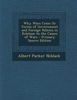 Why Wars Come Or Forms of Government and Foreign Policies in Relation to the Causes of Wars - Primary Source Edition