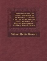Observations On the Present Condition of the Island of Trinidad: And the Actual State of the Experiment of Negro Emancipation - Pr