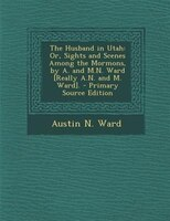 The Husband in Utah: Or, Sights and Scenes Among the Mormons, by A. and M.N. Ward [Really A.N. and M. Ward]. - Primary S