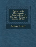 Guide to the Microscopic Examination of the Eye - Primary Source Edition
