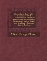 Elements of Descriptive Geometry: With Applications to Spherical, Perspective and Isometric Projections, and to Shades and Shadows