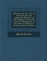 Memoirs of the Life of David Ferris: An Approved Minister in the Society of Friends: Late of Wilmington, in the State of Delaware