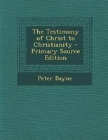 The Testimony of Christ to Christianity - Primary Source Edition
