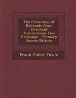 The Protection of Railroads from Overhead Transmission Line Crossings - Primary Source Edition