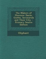 The Makers of Florence: Dante, Giotto, Savonarola and Their City - Primary Source Edition
