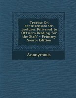 Treatise On Fortification: Or, Lectures Delivered to Officers Reading for the Staff - Primary Source Edition