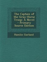 The Captain of the Gray-Horse Troop: A Novel - Primary Source Edition