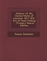 History of the United States of America: 1817-1831. Era of Good Feeling - Primary Source Edition