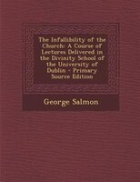 The Infallibility of the Church: A Course of Lectures Delivered in the Divinity School of the University of Dublin - Primary Sourc