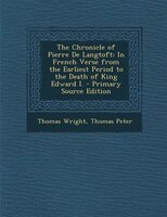 The Chronicle of Pierre De Langtoft: In French Verse from the Earliest Period to the Death of King Edward I. - Primary Source Edit