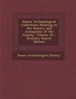 Sussex Archaeological Collections Relating to the History and Antiquities of the County, Volume 34 - Primary Source Edition