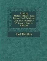 Philipp Melanchthon: Sein Leben Und Wirken, Aus Den Quellen - Primary Source Edition