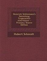 Heinrich Schliemann's Sammlung Trojanischer Altertnmer - Primary Source Edition