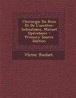 Chirurgie Du Rein Et De L'uretFre: Indications, Manuel OpTratoire - Primary Source Edition