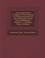 Immanuel Kant's Critique of Pure Reason: In Commemoration of the Centenary of Its First Publication, Volume 1 - Primary