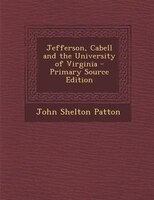 Jefferson, Cabell and the University of Virginia - Primary Source Edition