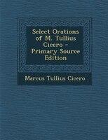 Select Orations of M. Tullius Cicero - Primary Source Edition