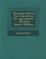 Hearings Before the Committee On Agriculture - Primary Source Edition