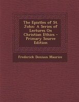 The Epistles of St. John: A Series of Lectures On Christian Ethics - Primary Source Edition