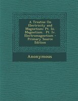 A Treatise On Electricity and Magnetism: Pt. Iii. Magnetism.  Pt. Iv. Electromagnetism - Primary Source Edition