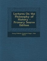 Lectures On the Philosophy of History - Primary Source Edition