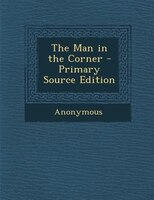 The Man in the Corner - Primary Source Edition