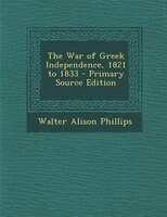 The War of Greek Independence, 1821 to 1833 - Primary Source Edition