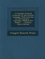 A Complete Practical Grammar of the German Language: With Exercises in Conversations ... Forming a Method and Reader ... - Primary