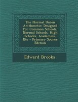 The Normal Union Arithmetic: Designed for Common Schools, Normal Schools, High Schools, Academies, Etc - Primary Source Edition