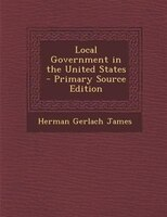 Local Government in the United States - Primary Source Edition