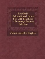 Froebel's Educational Laws for All Teachers - Primary Source Edition