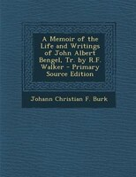 A Memoir of the Life and Writings of John Albert Bengel, Tr. by R.F. Walker - Primary Source Edition