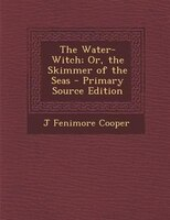 The Water-Witch; Or, the Skimmer of the Seas - Primary Source Edition