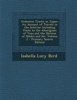Unbeaten Tracks in Japan: An Account of Travels in the Interior Including Visits to the Aborigines of Yezo and the Shrines of