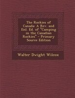 The Rockies of Canada: A Rev. and Enl. Ed. of Camping in the Canadian Rockies - Primary Source Edition