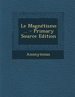 Le MagnTtisme ... - Primary Source Edition