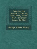 Won by the Sword: A Tale of the Thirty Years' War - Primary Source Edition