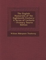 The English Humorists of the Eighteenth Century: A Series of Lectures - Primary Source Edition