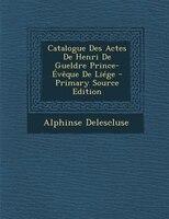 Catalogue Des Actes De Henri De Gueldre Prince-+vOque De LiTge - Primary Source Edition
