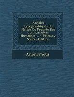 Annales Typographiques Ou Notice Du ProgrFs Des Connoissances Humaines ... - Primary Source Edition