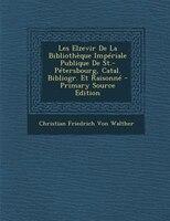 Les Elzevir De La BibliothFque ImpTriale Publique De St.-PTtersbourg, Catal. Bibliogr. Et RaisonnT - Primary Source Edition