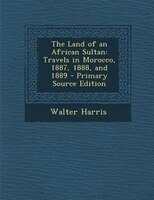 The Land of an African Sultan: Travels in Morocco, 1887, 1888, and 1889 - Primary Source Edition